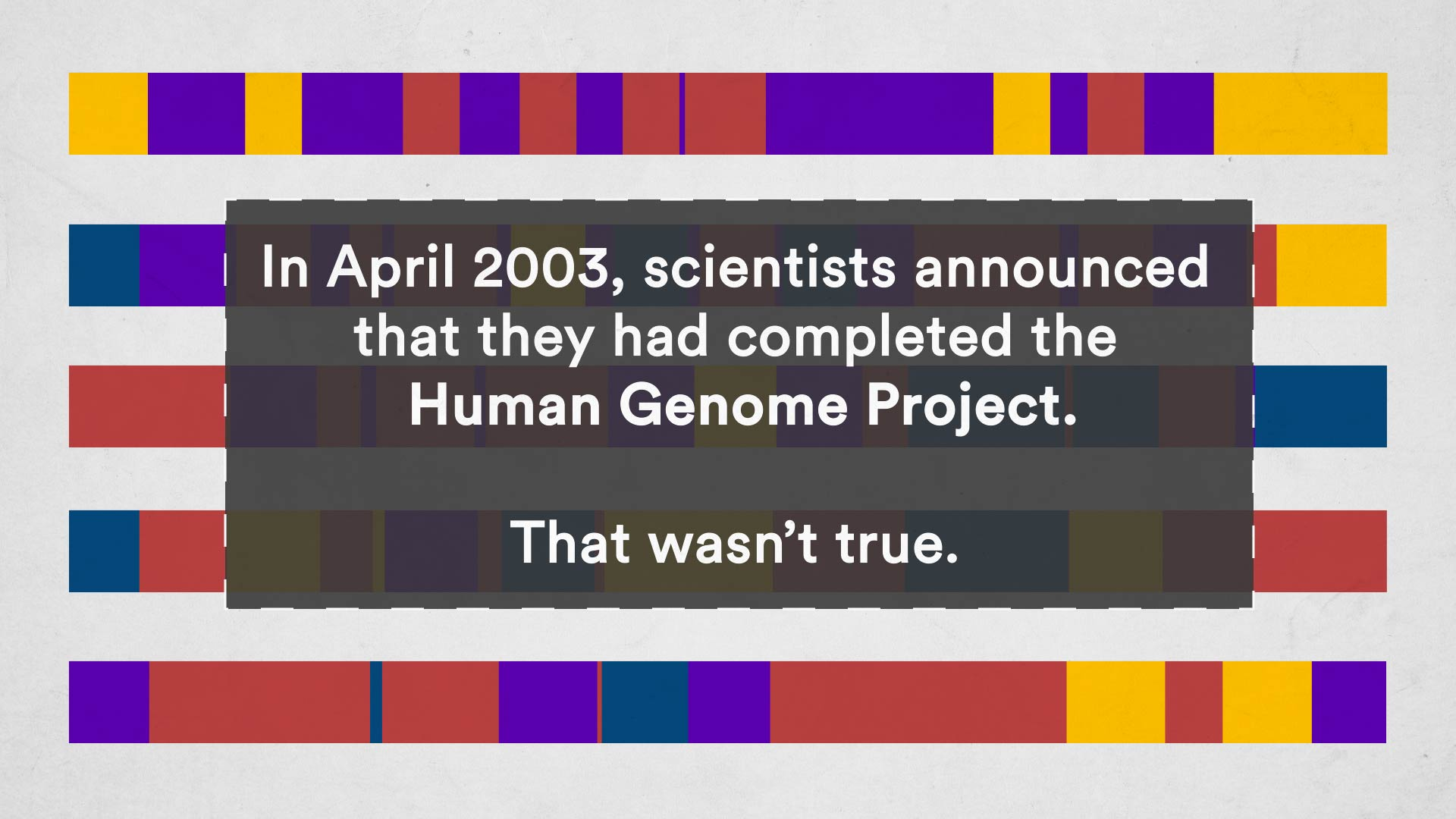 Psst, the human genome was never completely sequenced. Some scientists say it should be